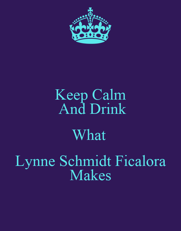 Keep Calm  And Drink What  Lynne Schmidt Ficalora Makes