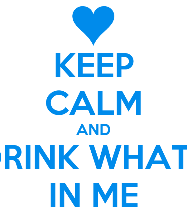 KEEP CALM AND DRINK WHATS IN ME