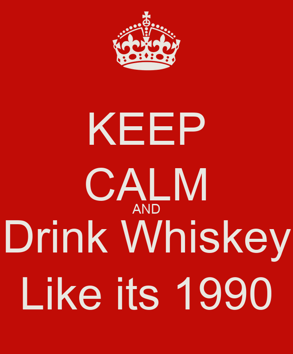 KEEP CALM AND Drink Whiskey Like its 1990