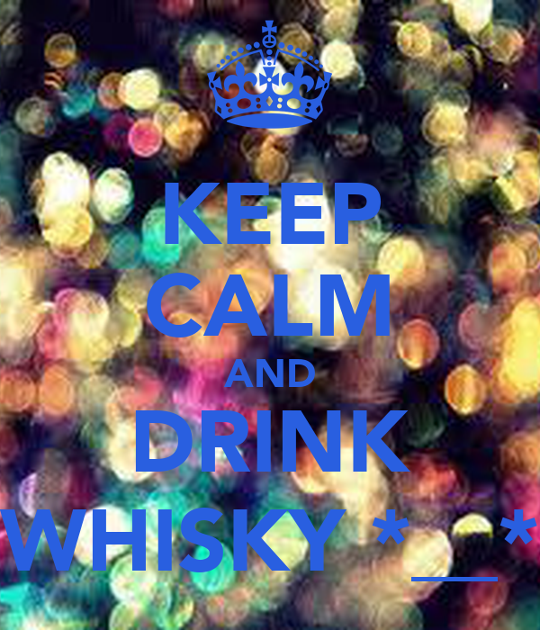 KEEP CALM AND DRINK WHISKY *__*
