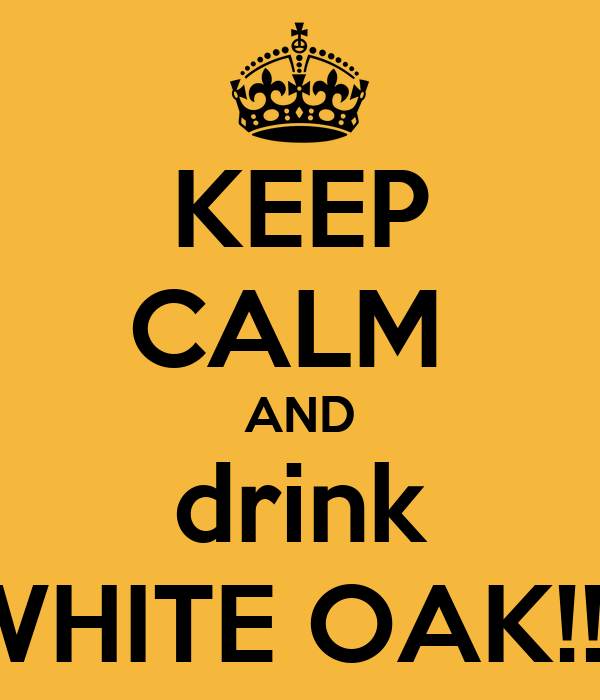 KEEP CALM  AND drink WHITE OAK!!!!