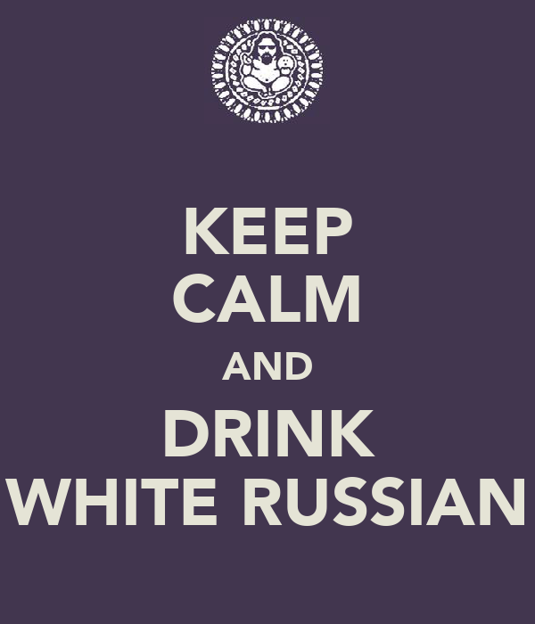KEEP CALM AND DRINK WHITE RUSSIAN
