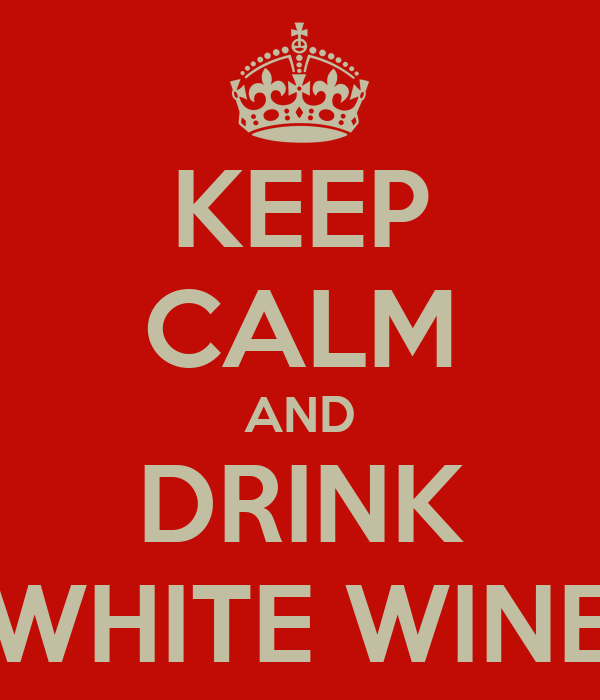 KEEP CALM AND DRINK WHITE WINE