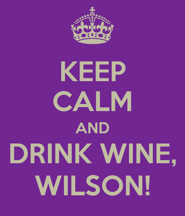 KEEP CALM AND DRINK WINE, WILSON!