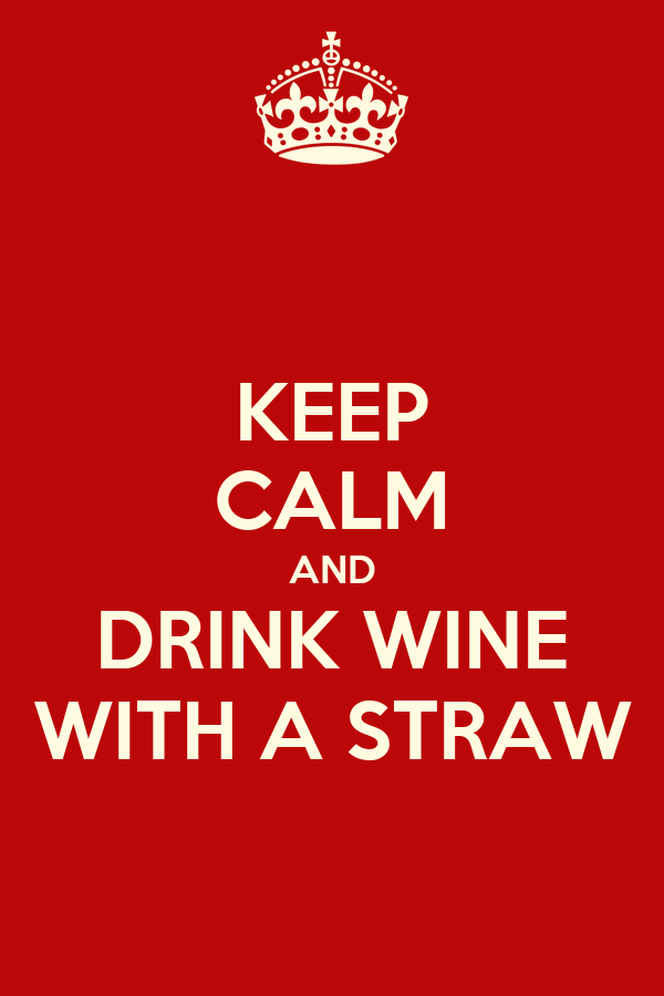 KEEP CALM AND DRINK WINE WITH A STRAW
