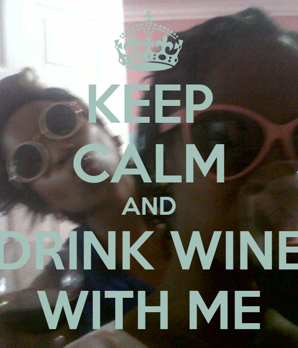 KEEP CALM AND DRINK WINE WITH ME