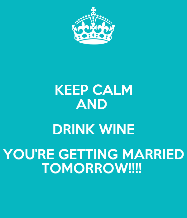 KEEP CALM AND  DRINK WINE YOU'RE GETTING MARRIED TOMORROW!!!!