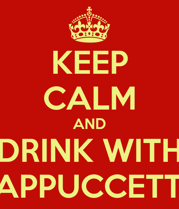KEEP CALM AND DRINK WITH CAPPUCCETTO