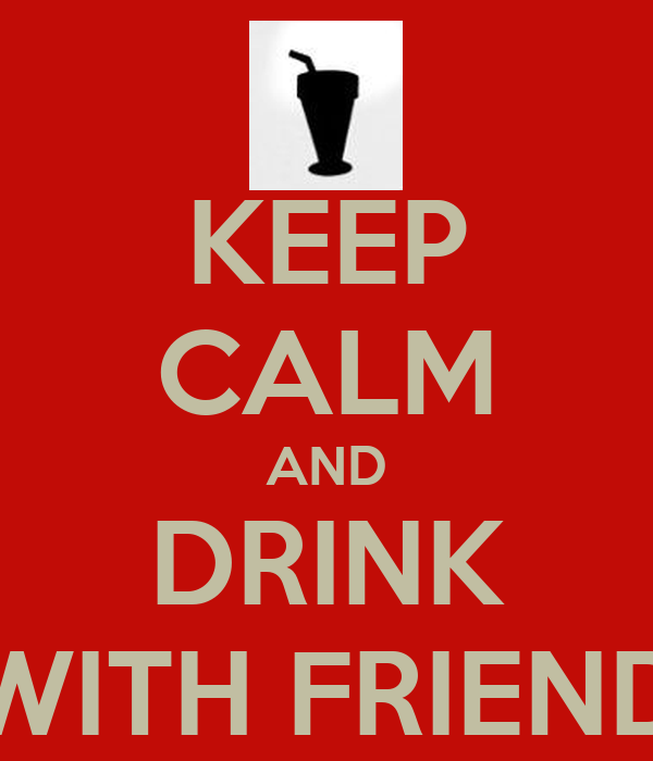 KEEP CALM AND DRINK WITH FRIEND