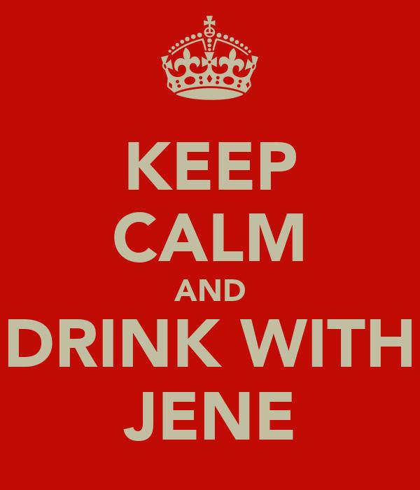 KEEP CALM AND DRINK WITH JENE