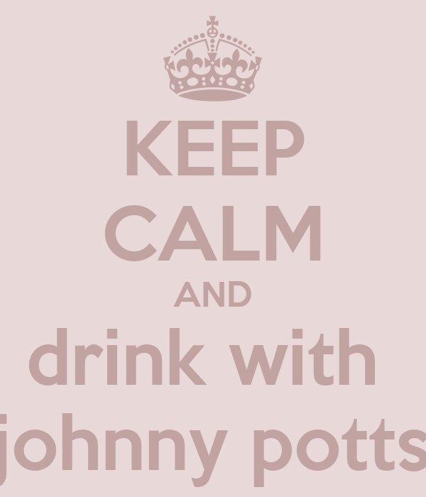 KEEP CALM AND drink with  johnny potts