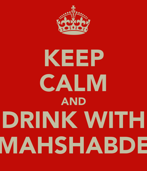 KEEP CALM AND DRINK WITH MAHSHABDE