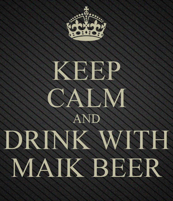 KEEP CALM AND DRINK WITH MAIK BEER
