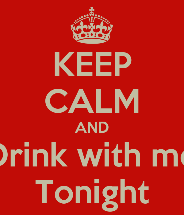 KEEP CALM AND Drink with me Tonight