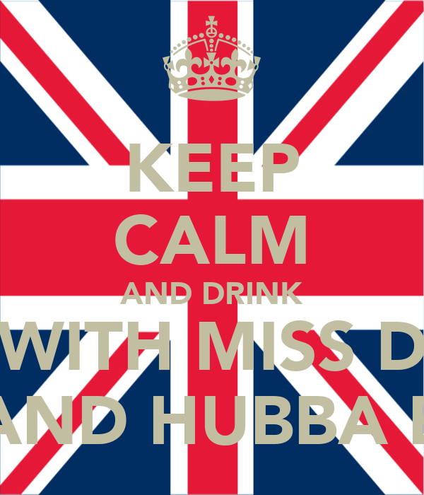 KEEP CALM AND DRINK WITH MISS D AND HUBBA B