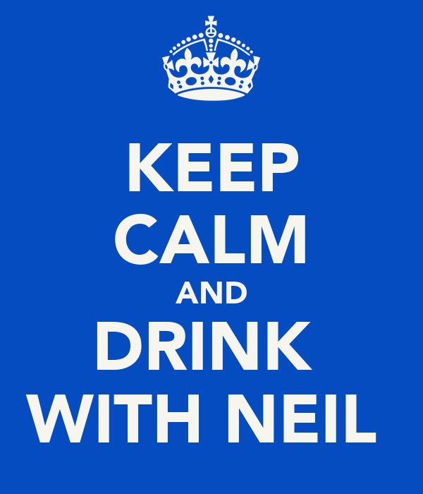 KEEP CALM AND DRINK  WITH NEIL