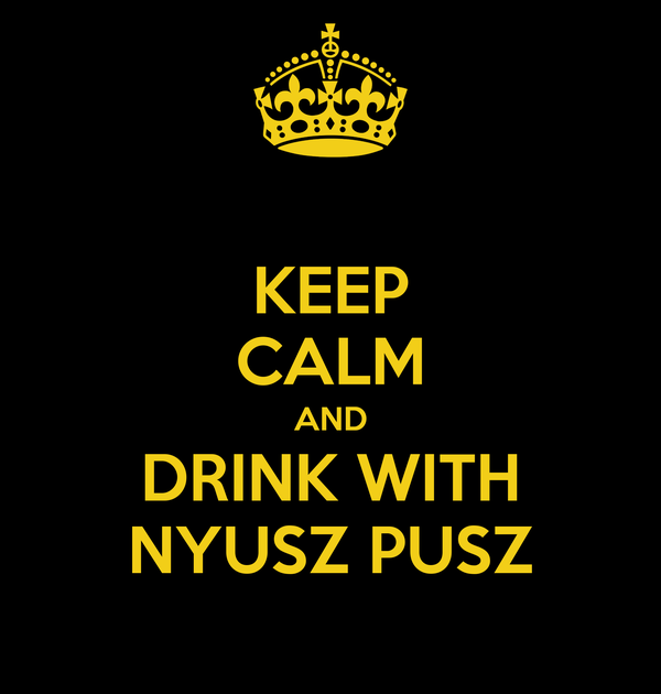 KEEP CALM AND DRINK WITH NYUSZ PUSZ