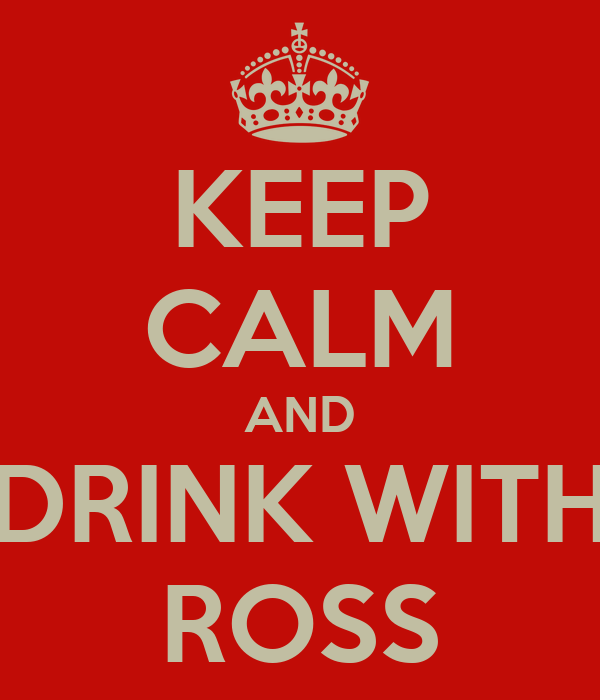 KEEP CALM AND DRINK WITH ROSS
