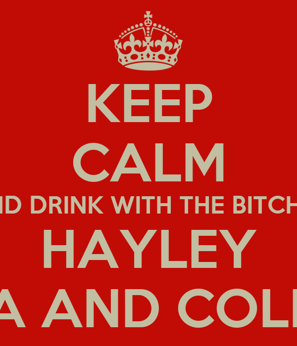 KEEP CALM AND DRINK WITH THE BITCHES HAYLEY LISA AND COLEEN