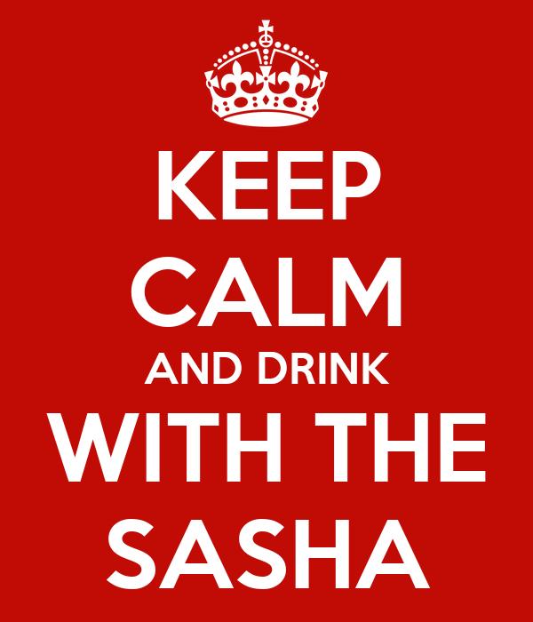 KEEP CALM AND DRINK WITH THE SASHA