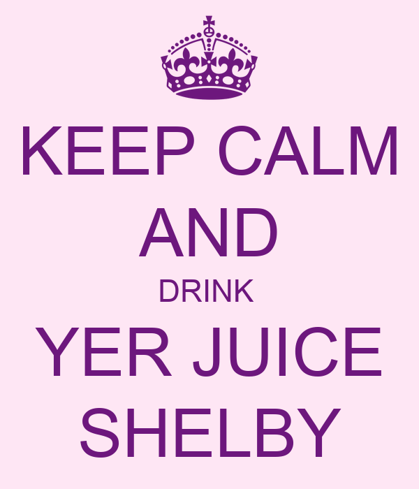 KEEP CALM AND DRINK  YER JUICE SHELBY