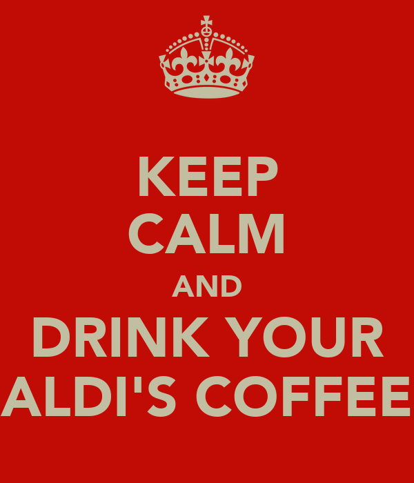KEEP CALM AND DRINK YOUR ALDI'S COFFEE