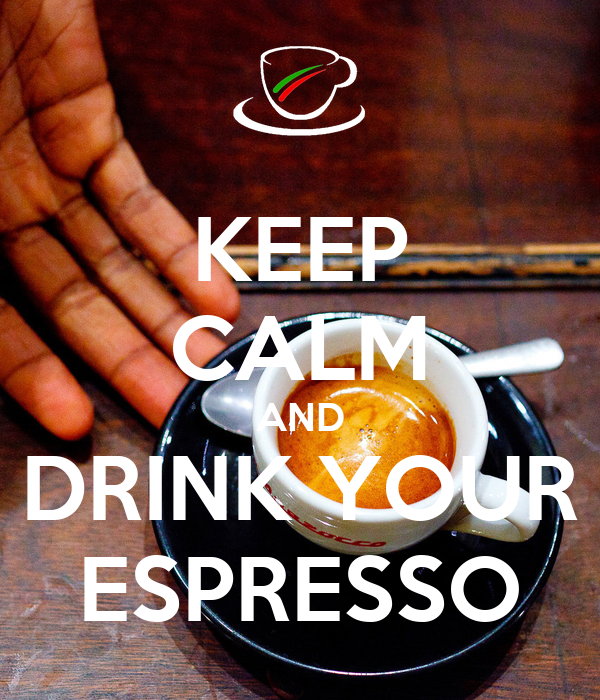 KEEP CALM AND DRINK YOUR ESPRESSO