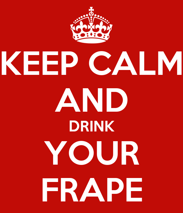 KEEP CALM AND DRINK YOUR FRAPE