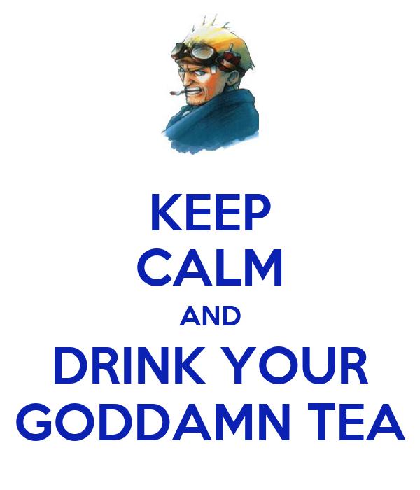KEEP CALM AND DRINK YOUR GODDAMN TEA