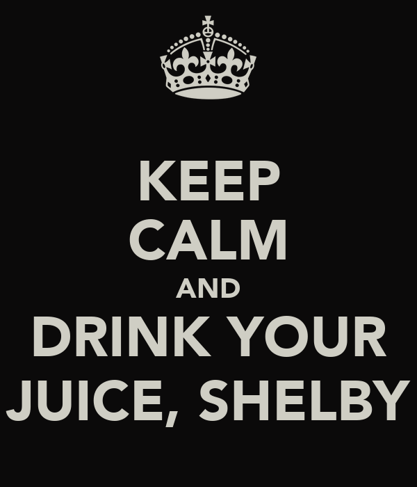 KEEP CALM AND DRINK YOUR JUICE, SHELBY