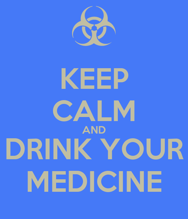 KEEP CALM AND DRINK YOUR MEDICINE