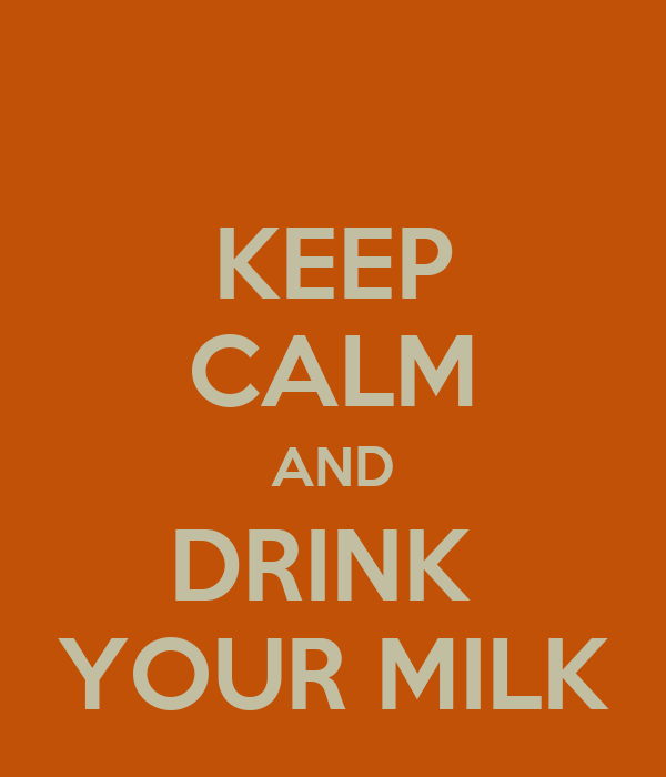 KEEP CALM AND DRINK  YOUR MILK