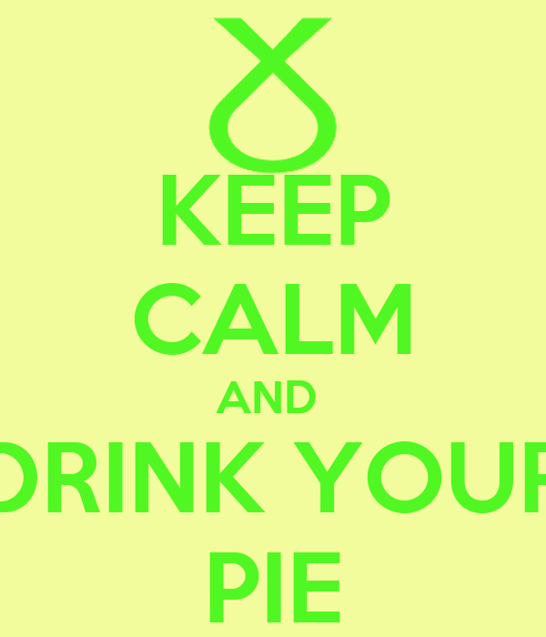 KEEP CALM AND  DRINK YOUR PIE