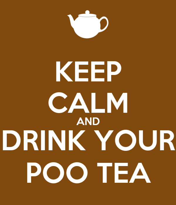 KEEP CALM AND DRINK YOUR POO TEA