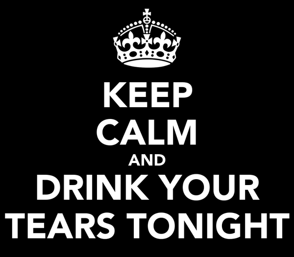KEEP CALM AND DRINK YOUR TEARS TONIGHT