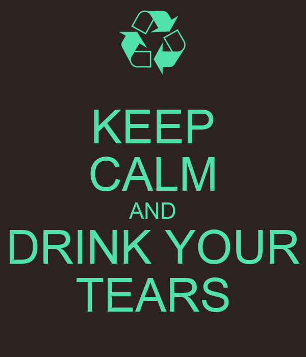 KEEP CALM AND DRINK YOUR TEARS