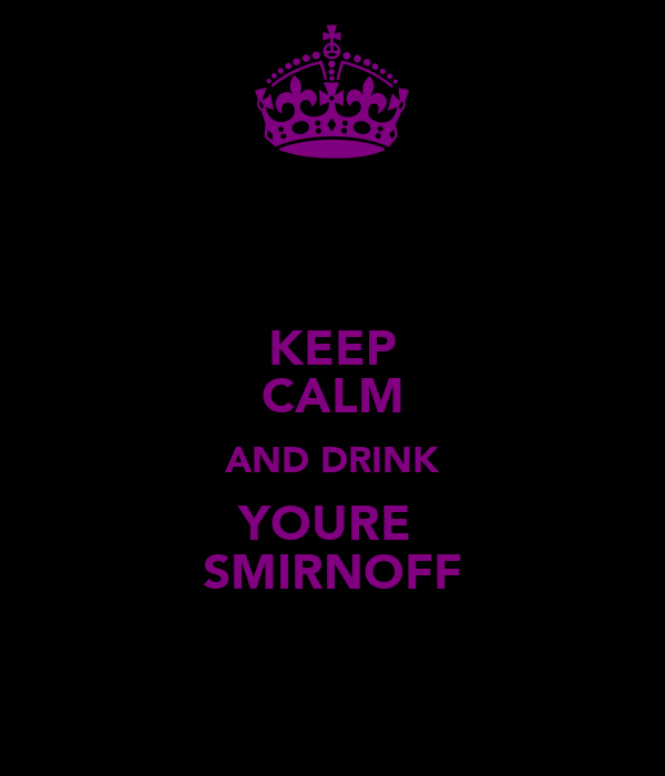 KEEP CALM AND DRINK YOURE  SMIRNOFF