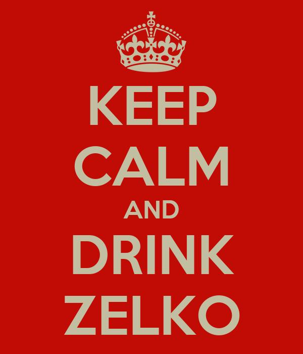 KEEP CALM AND DRINK ZELKO