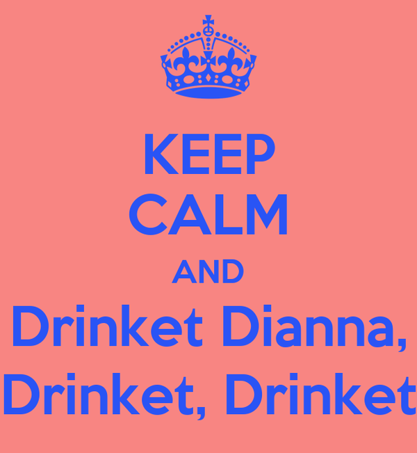 KEEP CALM AND Drinket Dianna, Drinket, Drinket