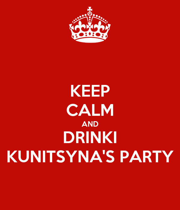 KEEP CALM AND DRINKI KUNITSYNA'S PARTY
