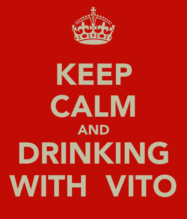KEEP CALM AND DRINKING WITH  VITO