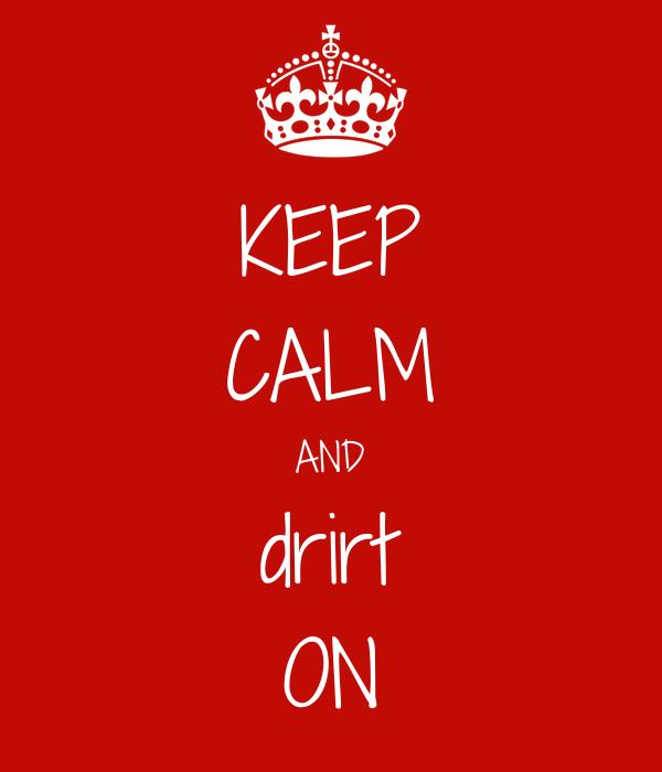 KEEP CALM AND drirt ON
