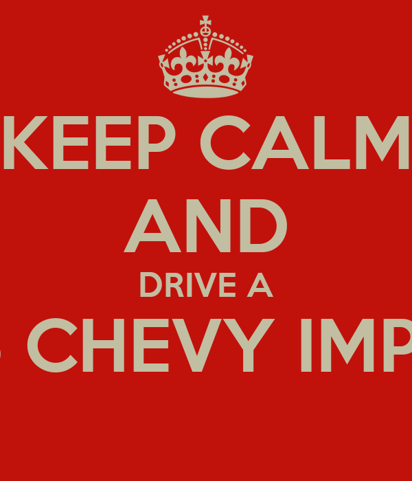KEEP CALM AND DRIVE A 1965 CHEVY IMPALA