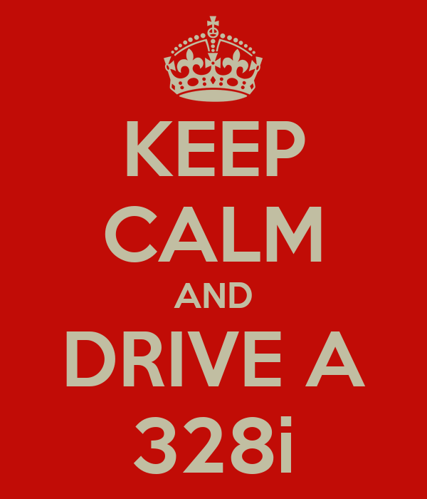 KEEP CALM AND DRIVE A 328i