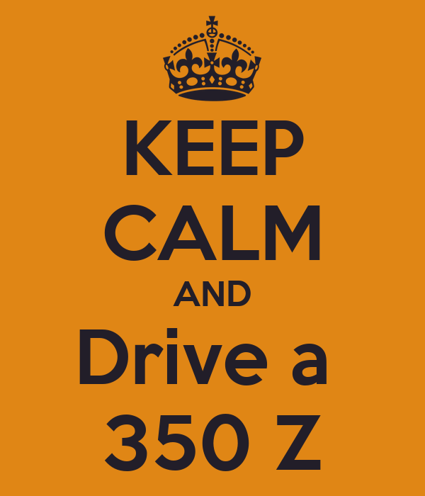 KEEP CALM AND Drive a  350 Z