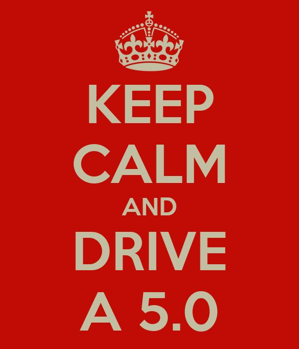 KEEP CALM AND DRIVE A 5.0