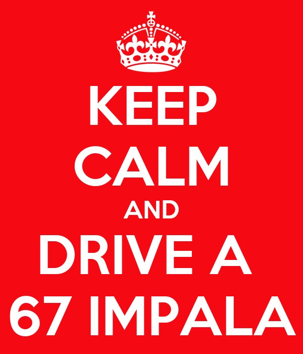 KEEP CALM AND DRIVE A  67 IMPALA