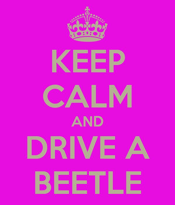 KEEP CALM AND DRIVE A BEETLE
