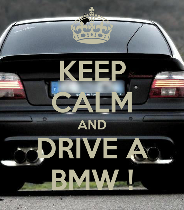 KEEP CALM AND DRIVE A BMW !