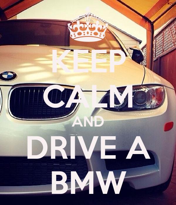 KEEP CALM AND DRIVE A BMW
